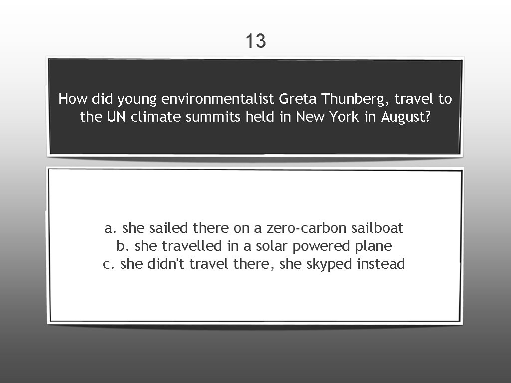 13 How did young environmentalist Greta Thunberg, travel to the UN climate summits held