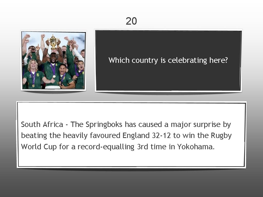 20 Which country is celebrating here? South Africa - The Springboks has caused a