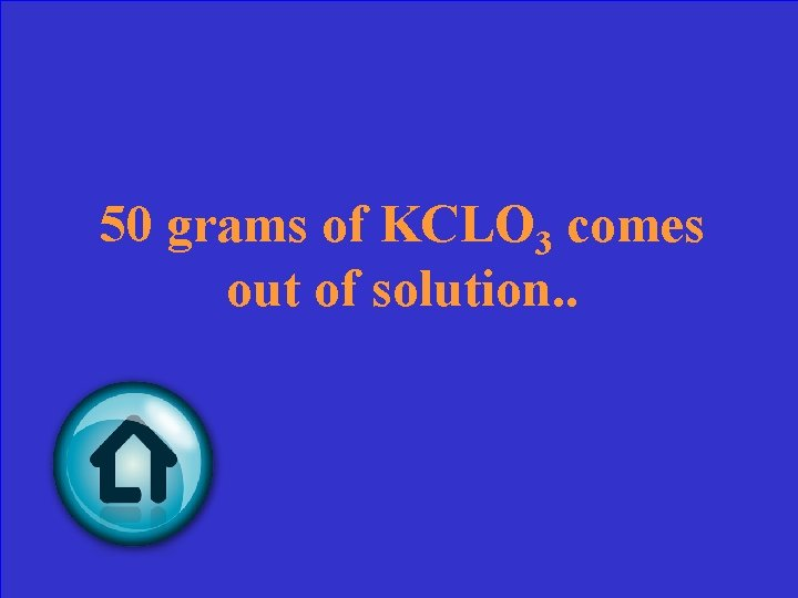 50 grams of KCLO 3 comes out of solution. .