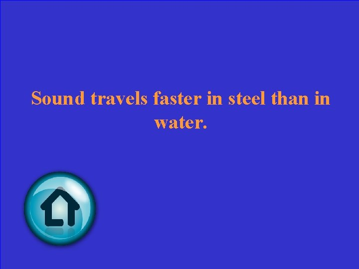Sound travels faster in steel than in water.