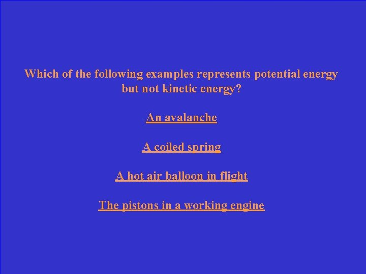 Which of the following examples represents potential energy but not kinetic energy? An avalanche