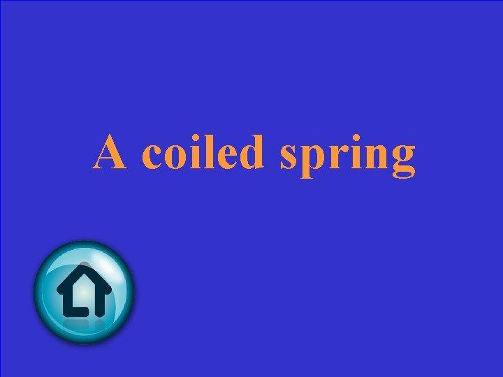 A coiled spring