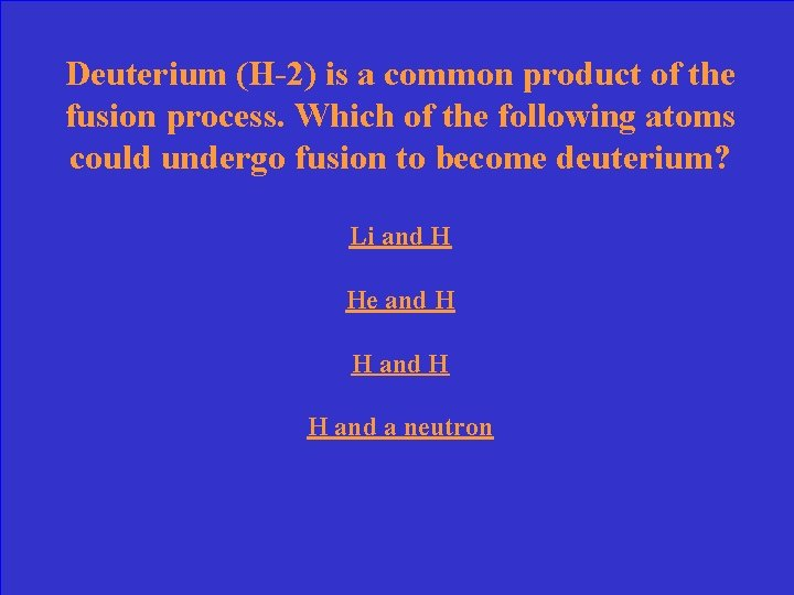 Deuterium (H-2) is a common product of the fusion process. Which of the following