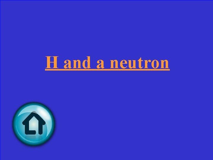 H and a neutron