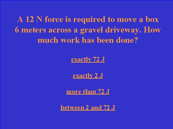 A 12 N force is required to move a box 6 meters across a