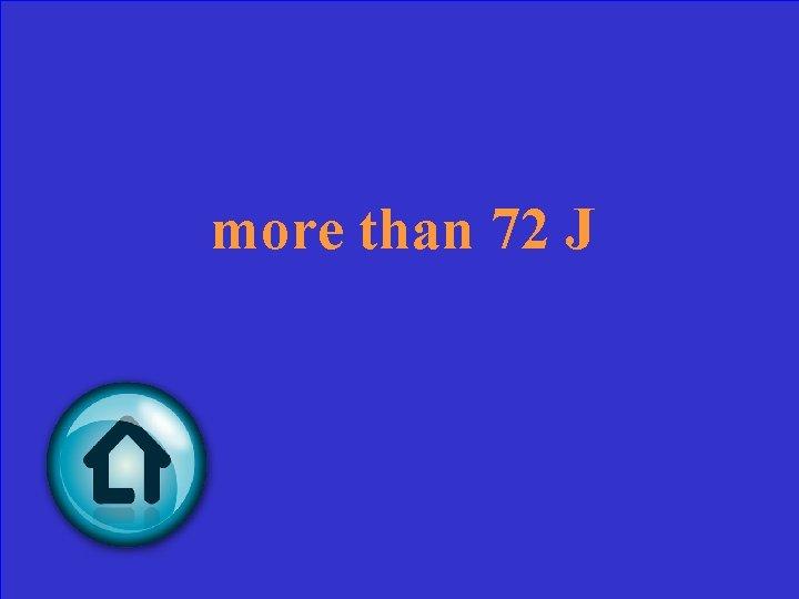 more than 72 J