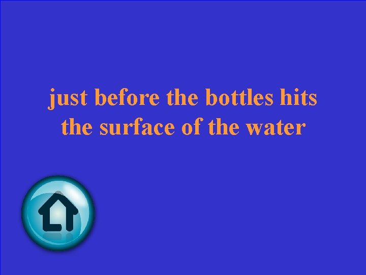 just before the bottles hits the surface of the water