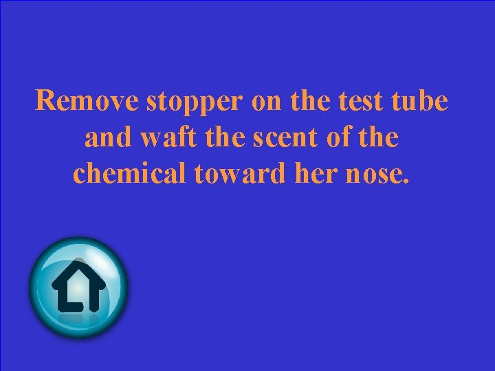 Remove stopper on the test tube and waft the scent of the chemical toward