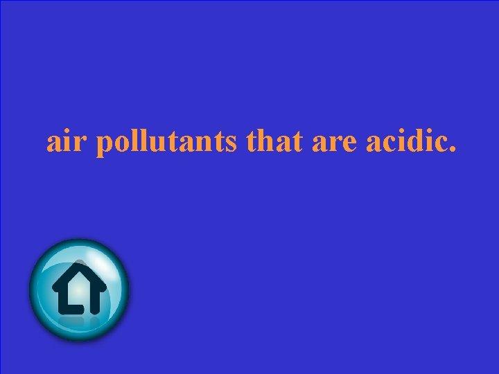 air pollutants that are acidic.