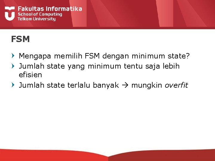 FSM Mengapa memilih FSM dengan minimum state? Jumlah state yang minimum tentu saja lebih