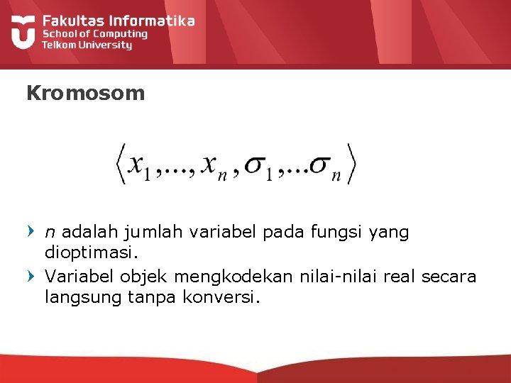 Kromosom n adalah jumlah variabel pada fungsi yang dioptimasi. Variabel objek mengkodekan nilai-nilai real