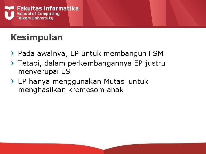 Kesimpulan Pada awalnya, EP untuk membangun FSM Tetapi, dalam perkembangannya EP justru menyerupai ES