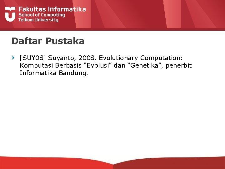 "Daftar Pustaka [SUY 08] Suyanto, 2008, Evolutionary Computation: Komputasi Berbasis ""Evolusi"" dan ""Genetika"", penerbit"