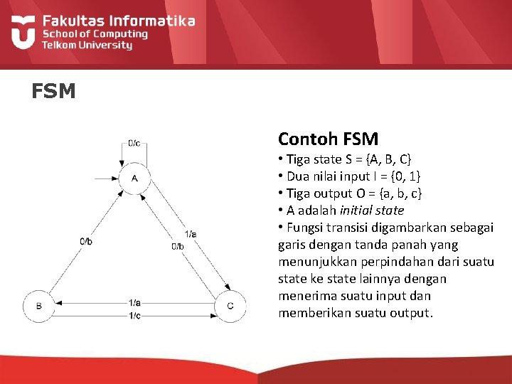 FSM Contoh FSM • Tiga state S = {A, B, C} • Dua nilai