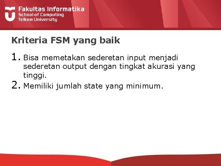 Kriteria FSM yang baik 1. Bisa memetakan sederetan input menjadi 2. sederetan output dengan