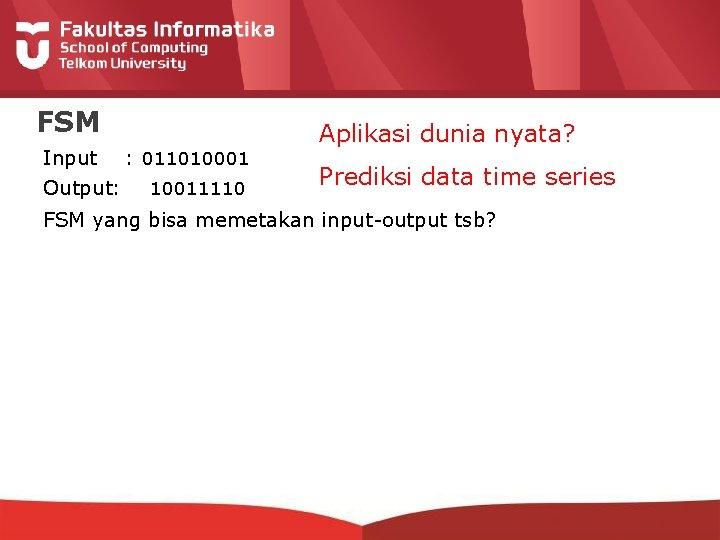 FSM Input : 011010001 Output: 10011110 Aplikasi dunia nyata? Prediksi data time series FSM