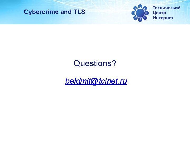 Cybercrime and TLS Questions? beldmit@tcinet. ru