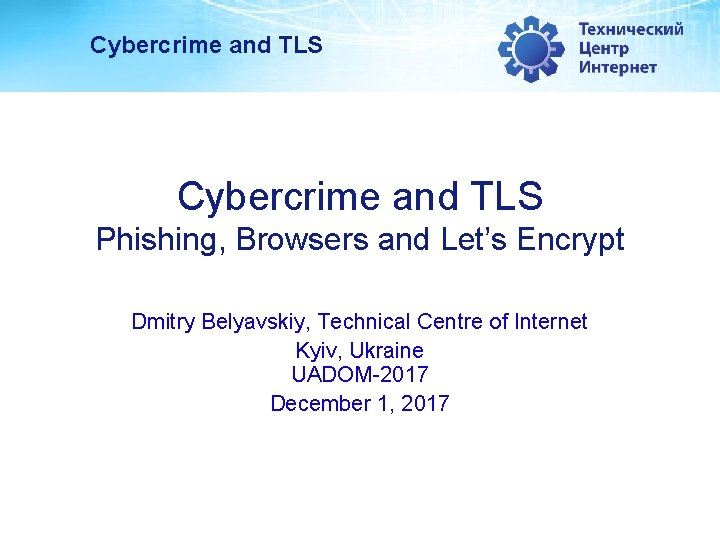 Cybercrime and TLS Phishing, Browsers and Let's Encrypt Dmitry Belyavskiy, Technical Centre of Internet