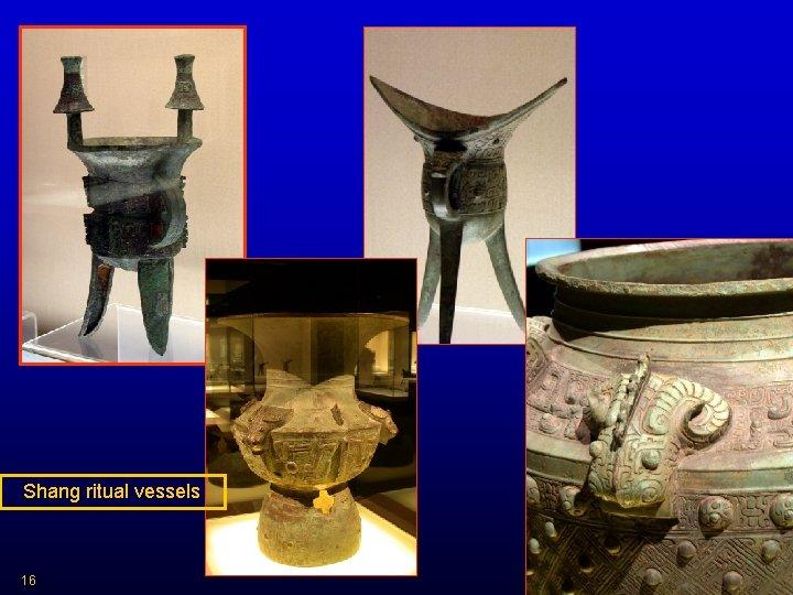 Shang ritual vessels 16 HIST 2321/ IDST 2372 Dr. C. Keller