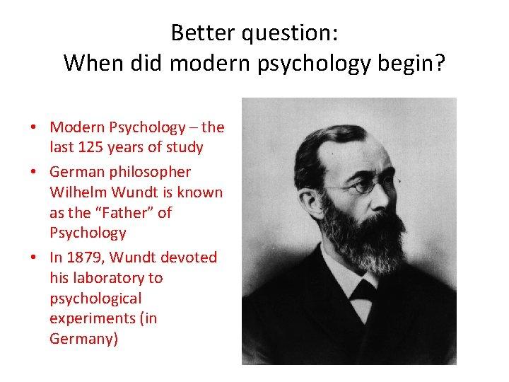 Better question: When did modern psychology begin? • Modern Psychology – the last 125