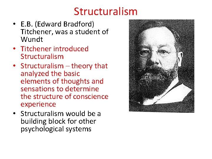 Structuralism • E. B. (Edward Bradford) Titchener, was a student of Wundt • Titchener