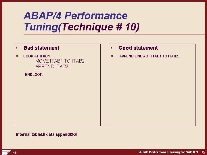 ABAP/4 Performance Tuning(Technique # 10) • Bad statement • Good statement ð LOOP AT