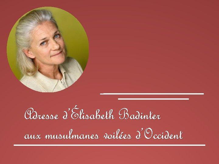 Adresse d'Élisabeth Badinter aux musulmanes voilées d'Occident