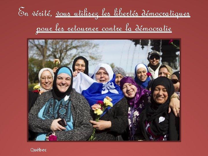 En vérité, vous utilisez les libertés démocratiques pour les retourner contre la démocratie Québec