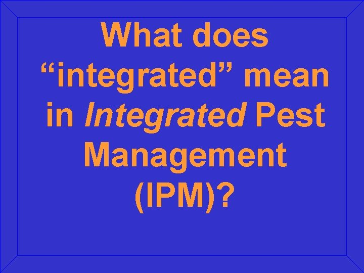 """What does """"integrated"""" mean in Integrated Pest Management (IPM)?"""