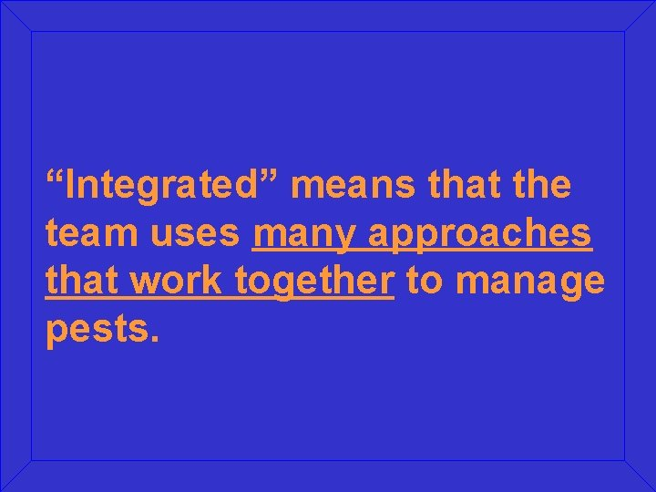 """""""Integrated"""" means that the team uses many approaches that work together to manage pests."""