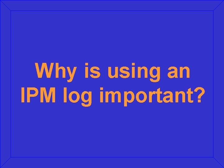 Why is using an IPM log important?