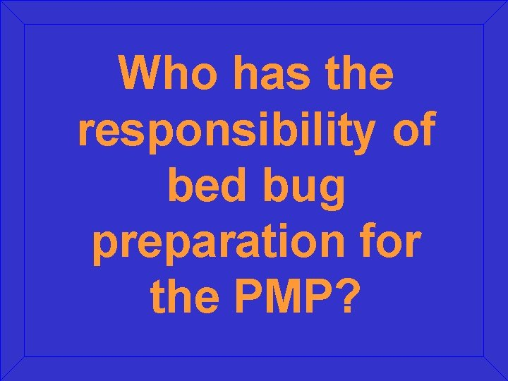 Who has the responsibility of bed bug preparation for the PMP?