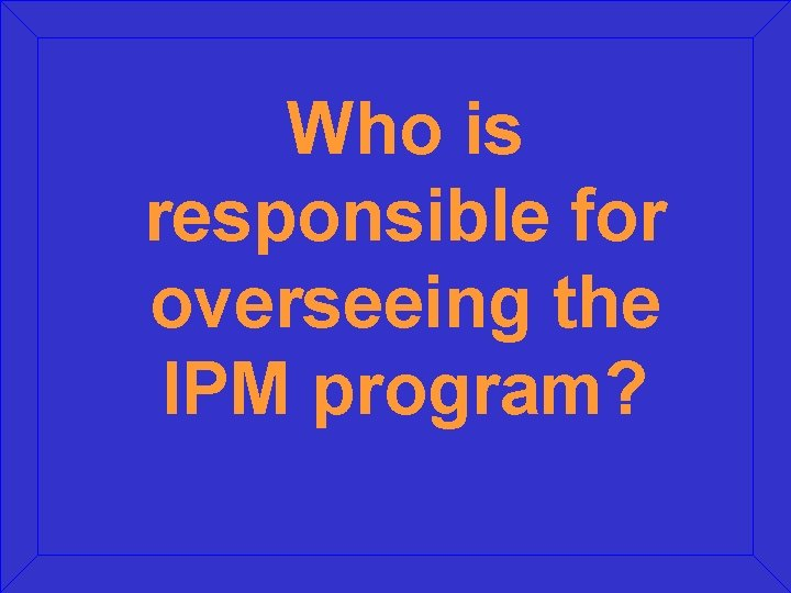 Who is responsible for overseeing the IPM program?