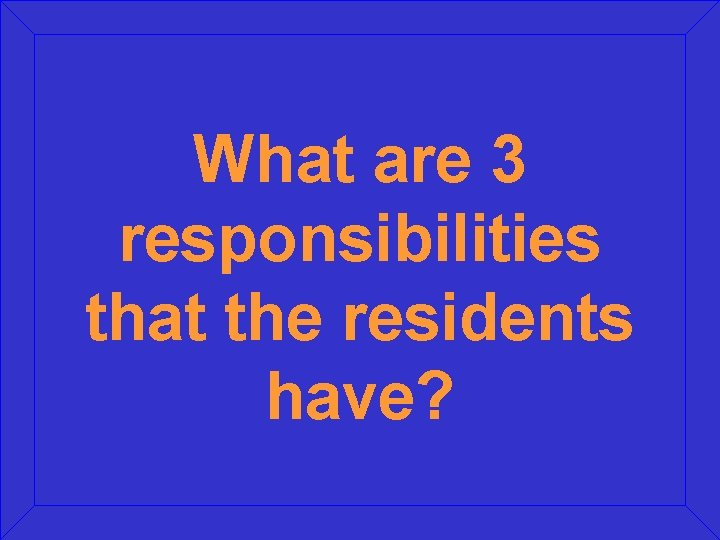 What are 3 responsibilities that the residents have?