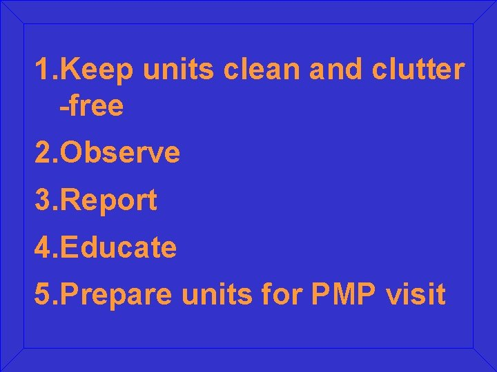 1. Keep units clean and clutter -free 2. Observe 3. Report 4. Educate 5.