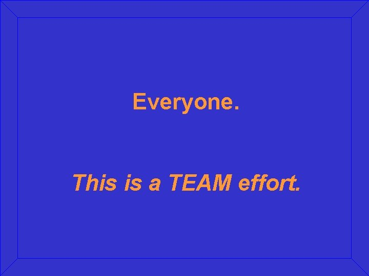 Everyone. This is a TEAM effort.