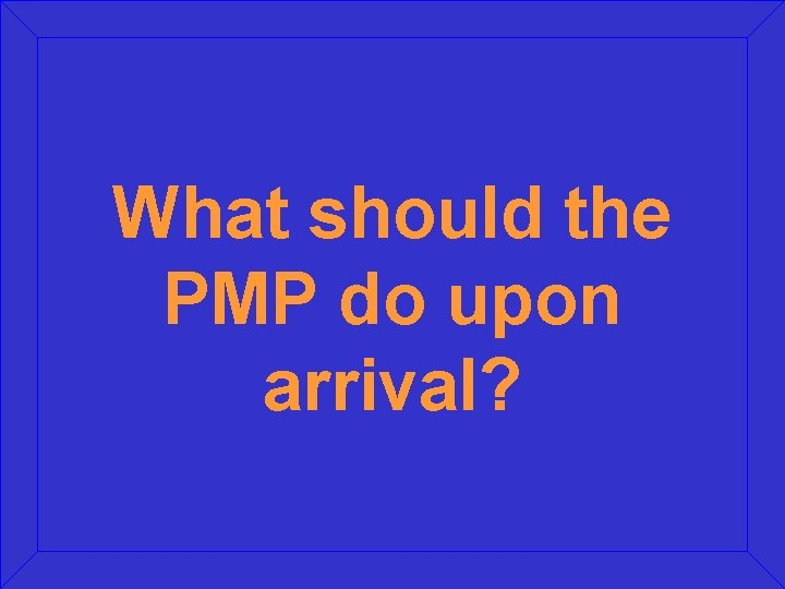 What should the PMP do upon arrival?