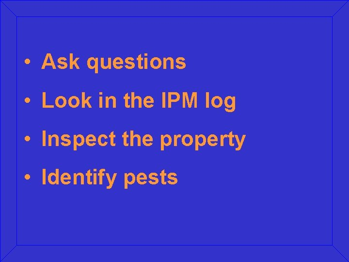 • Ask questions • Look in the IPM log • Inspect the property