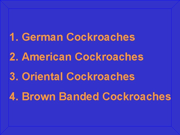 1. German Cockroaches 2. American Cockroaches 3. Oriental Cockroaches 4. Brown Banded Cockroaches