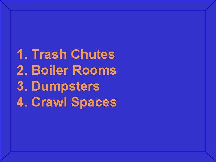 1. Trash Chutes 2. Boiler Rooms 3. Dumpsters 4. Crawl Spaces
