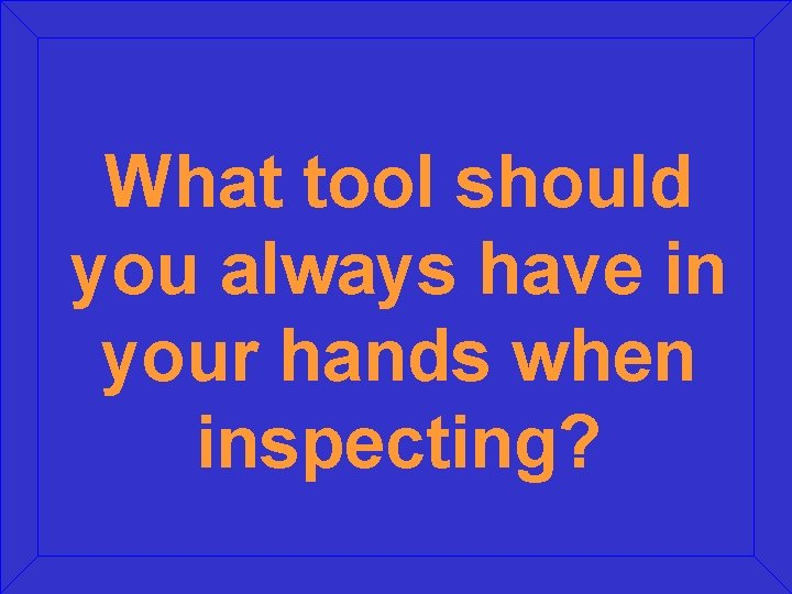What tool should you always have in your hands when inspecting?