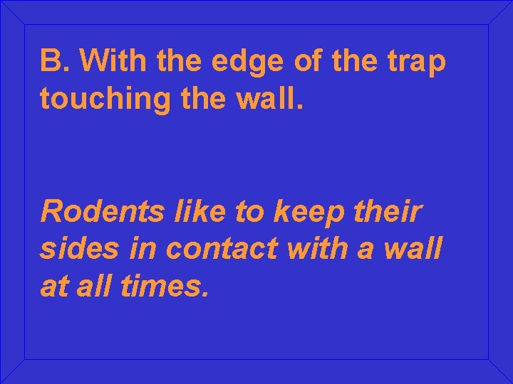 B. With the edge of the trap touching the wall. Rodents like to keep