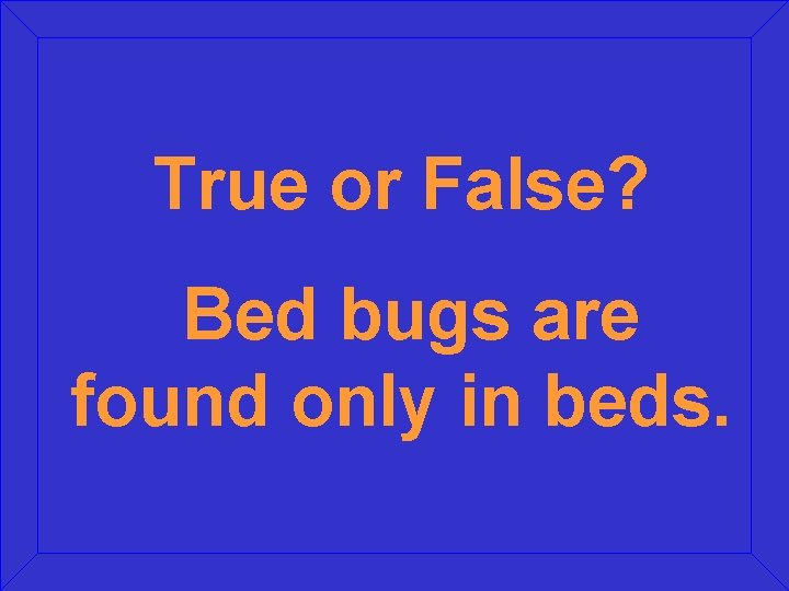 True or False? Bed bugs are found only in beds.