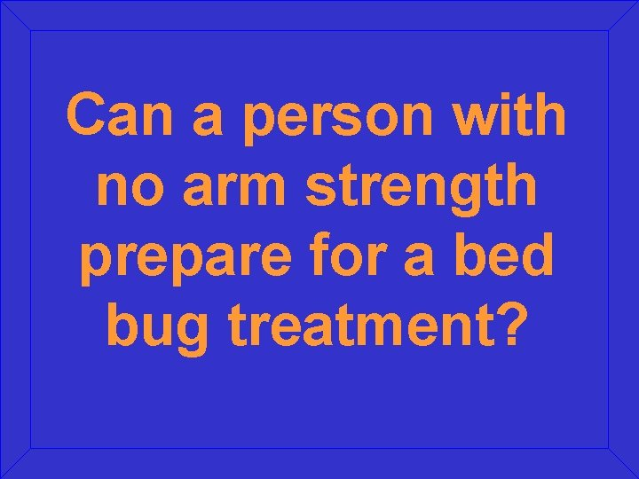 Can a person with no arm strength prepare for a bed bug treatment?