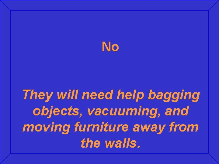 No They will need help bagging objects, vacuuming, and moving furniture away from the