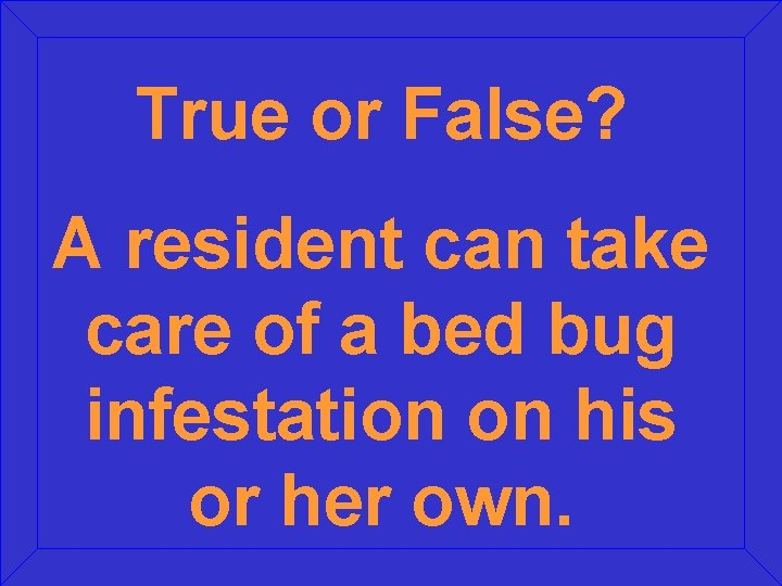 True or False? A resident can take care of a bed bug infestation on