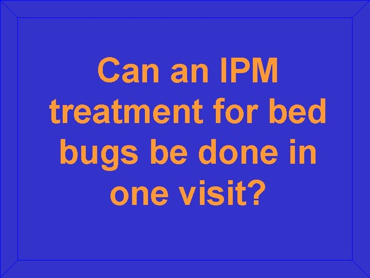 Can an IPM treatment for bed bugs be done in one visit?