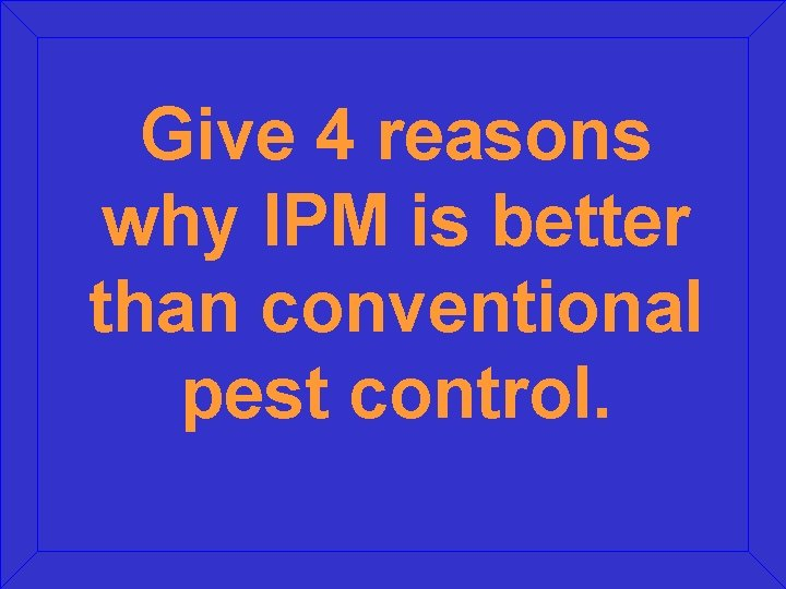 Give 4 reasons why IPM is better than conventional pest control.
