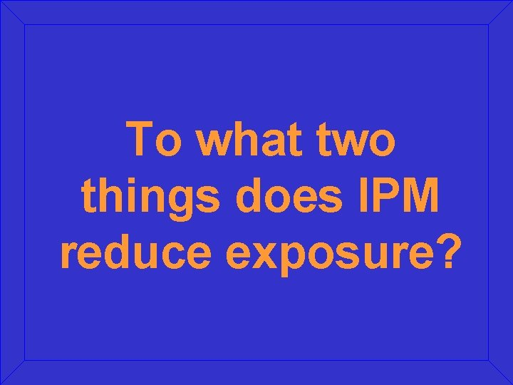 To what two things does IPM reduce exposure?