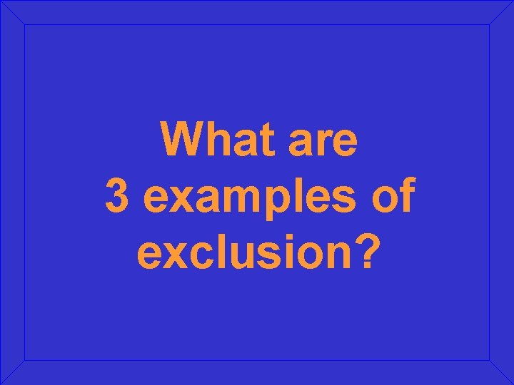 What are 3 examples of exclusion?
